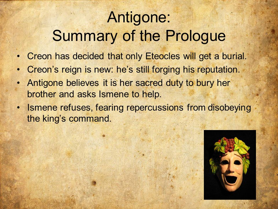 Antigone: Summary of the Prologue Creon has decided that only Eteocles will get a burial. Creon's reign is new: he's still forging his reputation. Ant