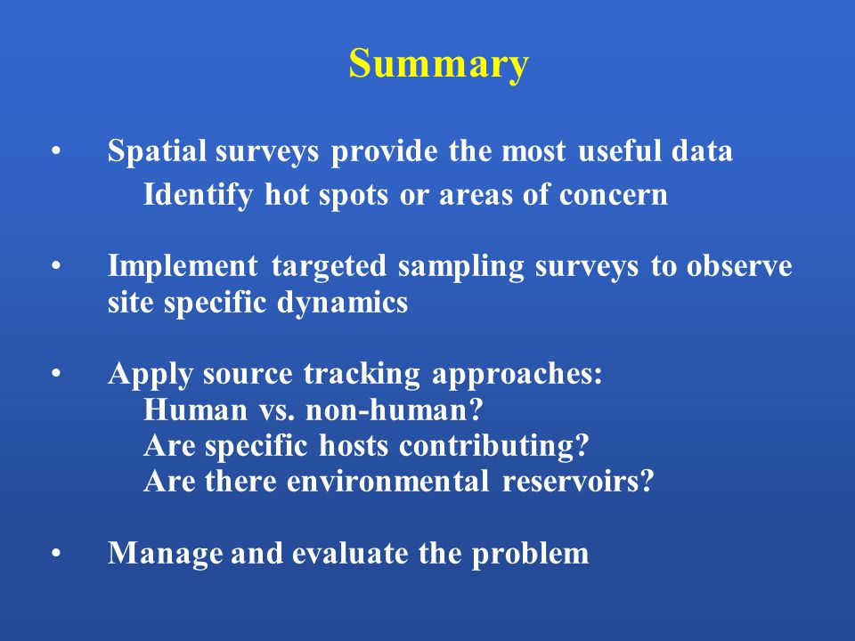 Spatial surveys provide the most useful data Identify hot spots or areas of concern Implement targeted sampling surveys to observe site specific dynamics Apply source tracking approaches: Human vs.