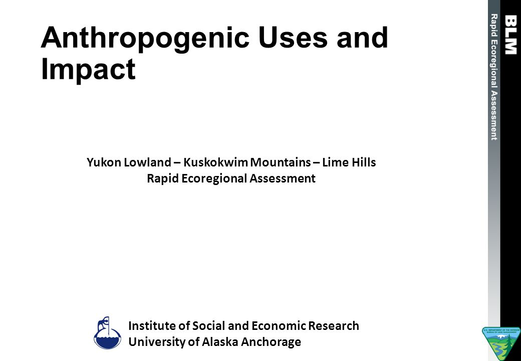 Anthropogenic Uses and Impact Institute of Social and Economic Research University of Alaska Anchorage Yukon Lowland – Kuskokwim Mountains – Lime Hills Rapid Ecoregional Assessment