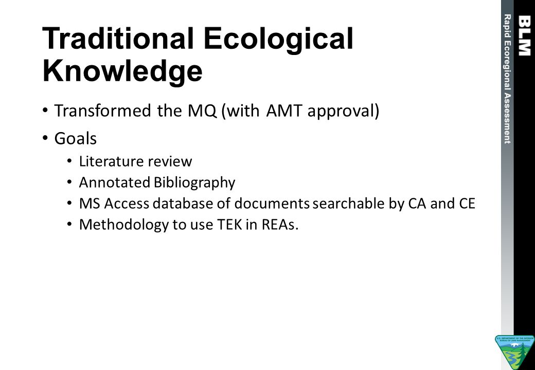 Traditional Ecological Knowledge Transformed the MQ (with AMT approval) Goals Literature review Annotated Bibliography MS Access database of documents searchable by CA and CE Methodology to use TEK in REAs.