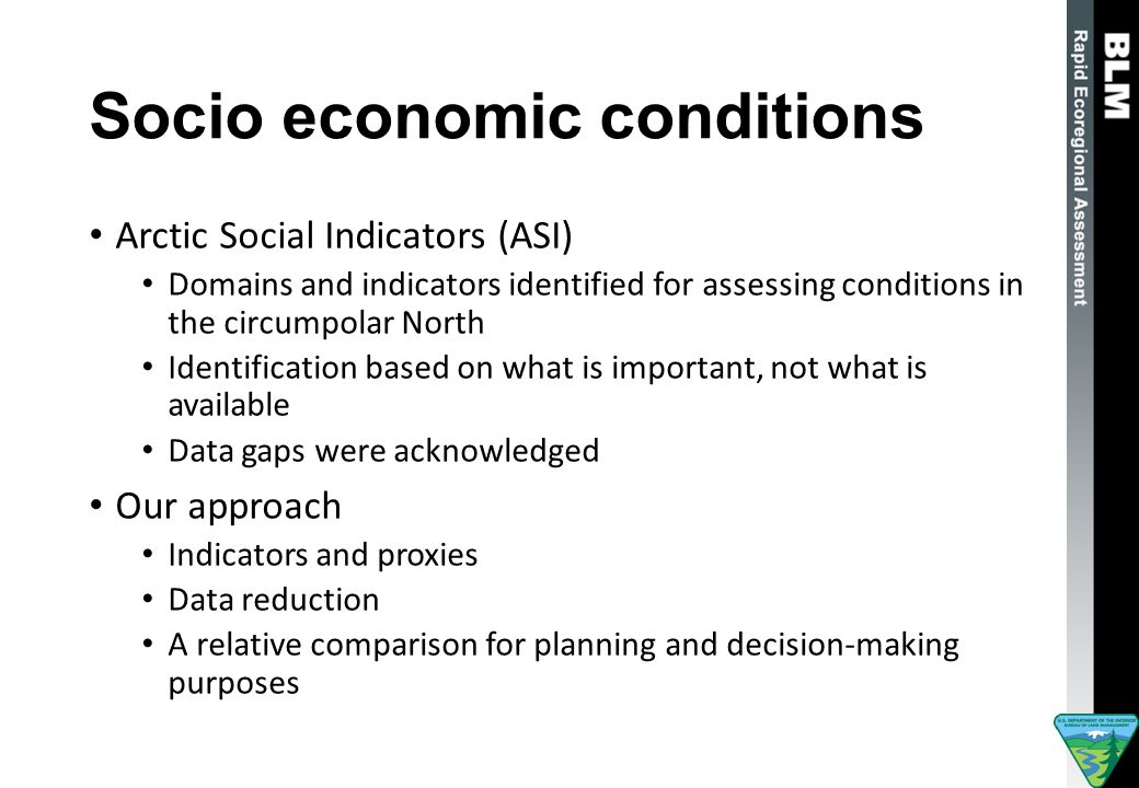 Socio economic conditions Arctic Social Indicators (ASI) Domains and indicators identified for assessing conditions in the circumpolar North Identification based on what is important, not what is available Data gaps were acknowledged Our approach Indicators and proxies Data reduction A relative comparison for planning and decision-making purposes