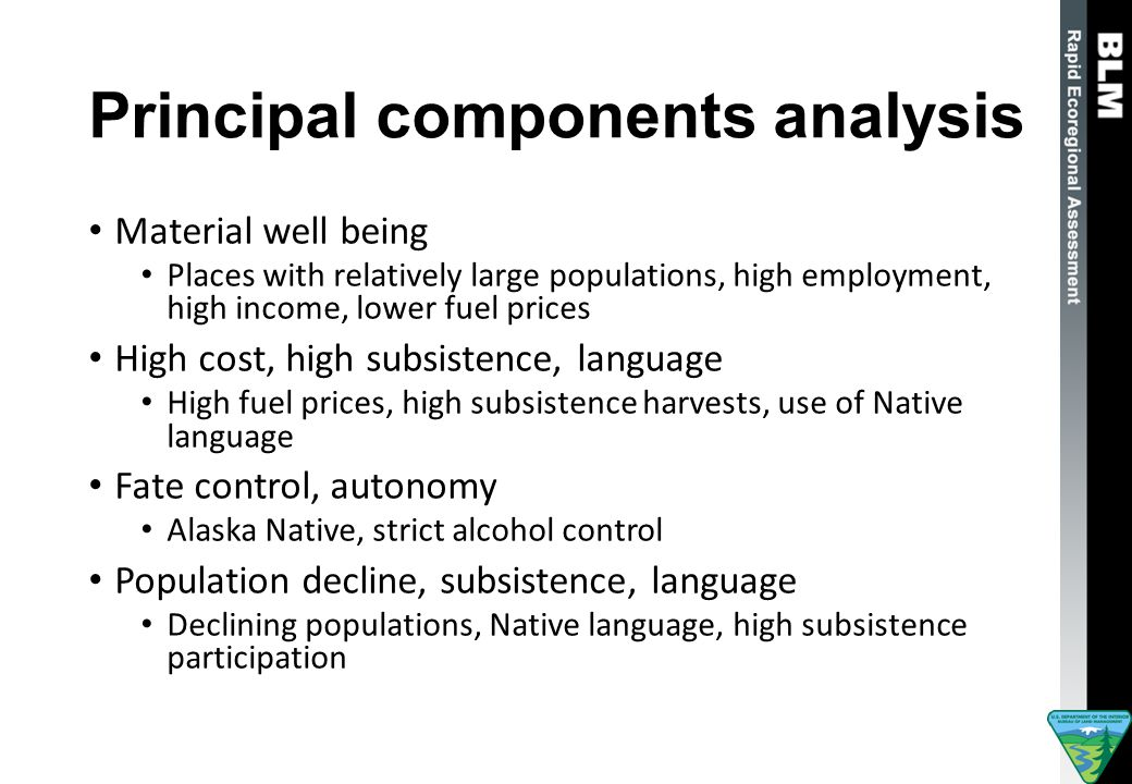 Principal components analysis Material well being Places with relatively large populations, high employment, high income, lower fuel prices High cost, high subsistence, language High fuel prices, high subsistence harvests, use of Native language Fate control, autonomy Alaska Native, strict alcohol control Population decline, subsistence, language Declining populations, Native language, high subsistence participation