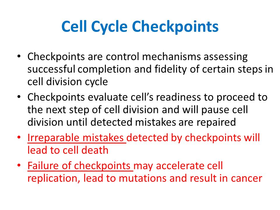 Cell Cycle Checkpoints Checkpoints are control mechanisms assessing successful completion and fidelity of certain steps in cell division cycle Checkpoints evaluate cell's readiness to proceed to the next step of cell division and will pause cell division until detected mistakes are repaired Irreparable mistakes detected by checkpoints will lead to cell death Failure of checkpoints may accelerate cell replication, lead to mutations and result in cancer