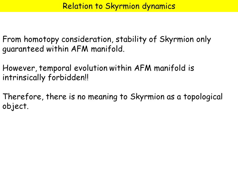 Relation to Skyrmion dynamics From homotopy consideration, stability of Skyrmion only guaranteed within AFM manifold.
