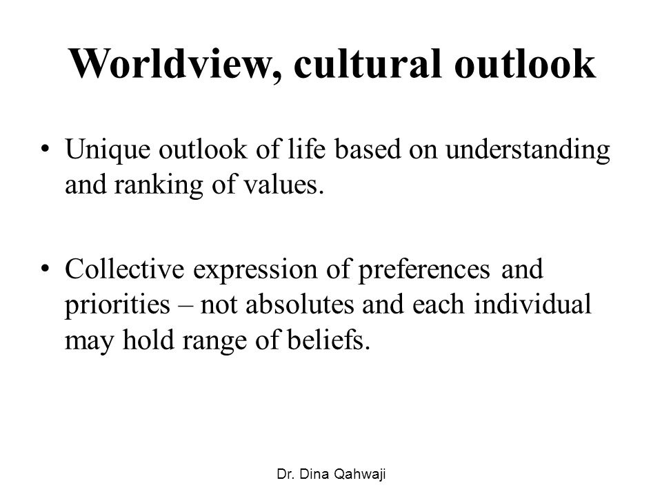 Worldview, cultural outlook Unique outlook of life based on understanding and ranking of values. Collective expression of preferences and priorities –