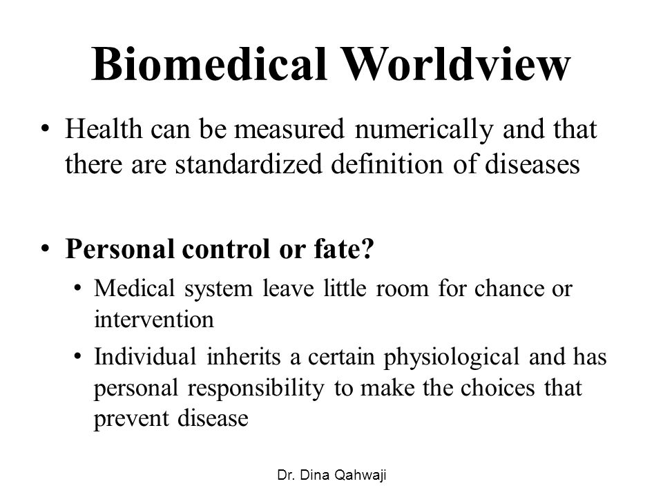 Biomedical Worldview Health can be measured numerically and that there are standardized definition of diseases Personal control or fate? Medical syste