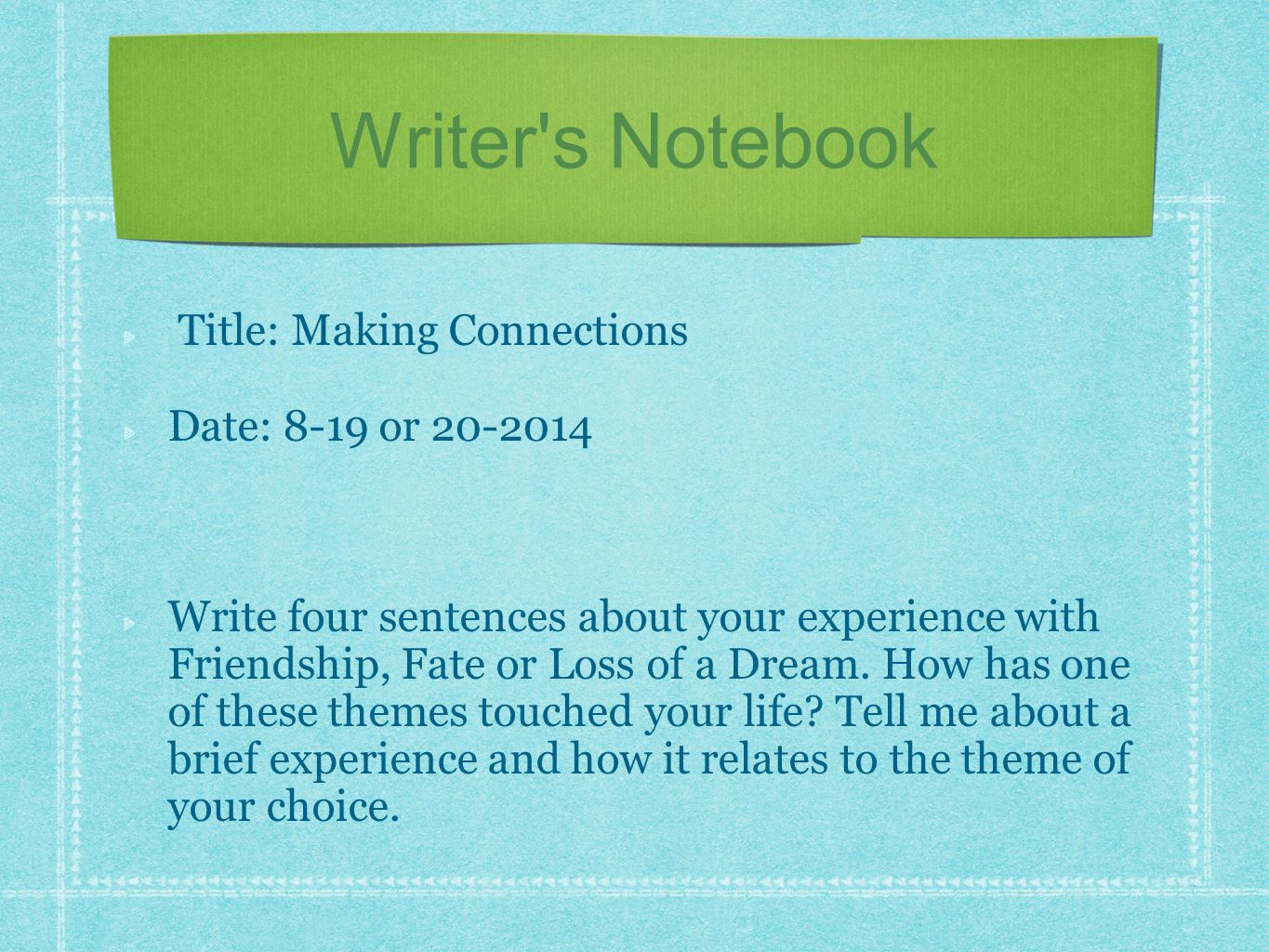 Title: Making Connections Date: 8-19 or 20-2014 Write four sentences about your experience with Friendship, Fate or Loss of a Dream. How has one of th