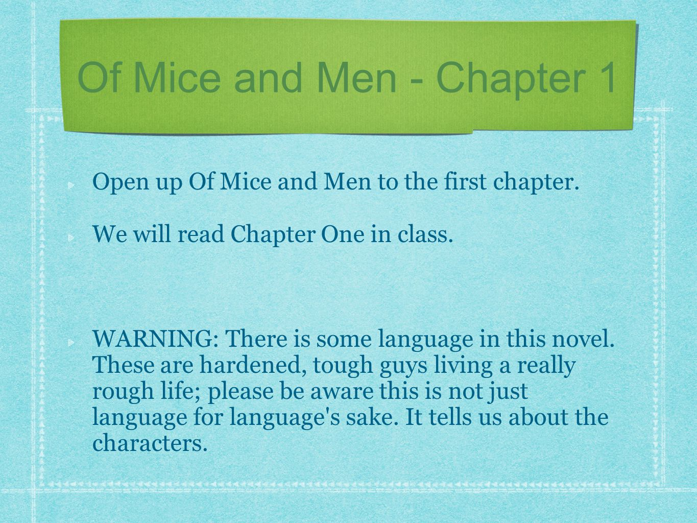Open up Of Mice and Men to the first chapter. We will read Chapter One in class. WARNING: There is some language in this novel. These are hardened, to