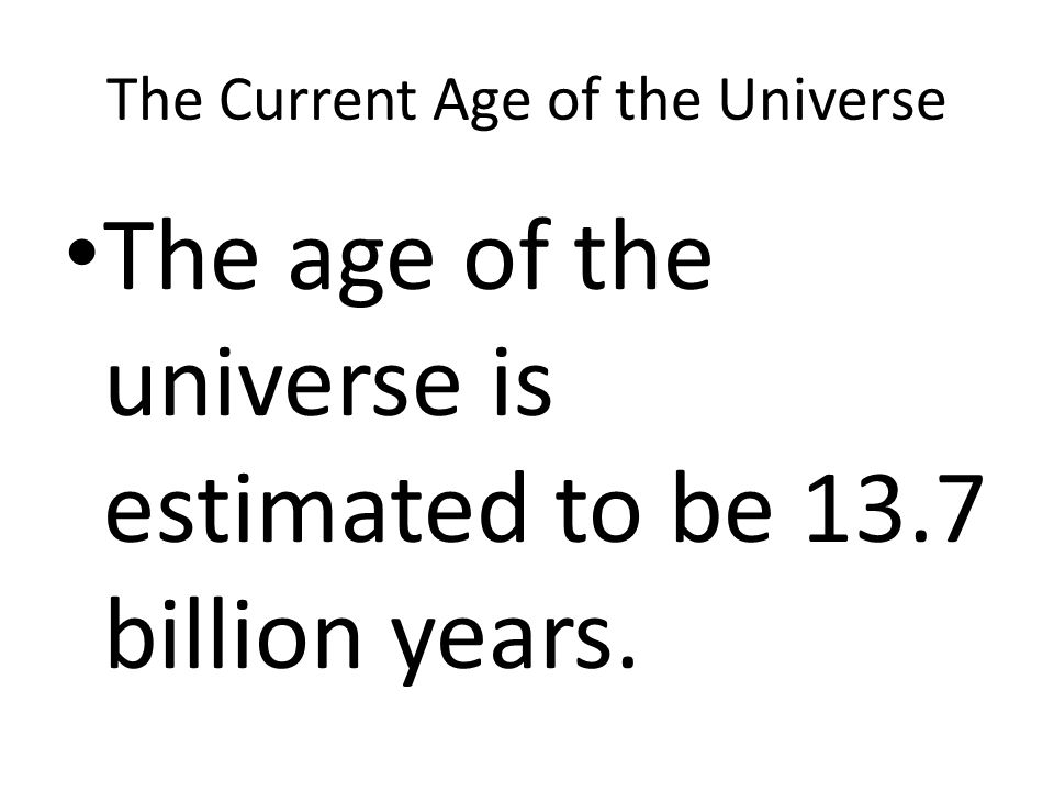 The Current Age of the Universe The age of the universe is estimated to be 13.7 billion years.