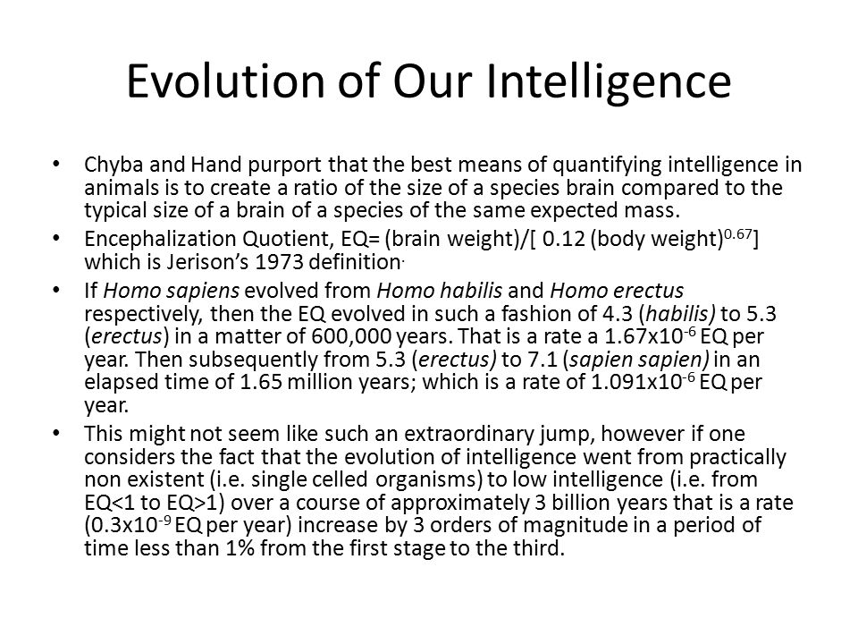Evolution of Our Intelligence Chyba and Hand purport that the best means of quantifying intelligence in animals is to create a ratio of the size of a species brain compared to the typical size of a brain of a species of the same expected mass.