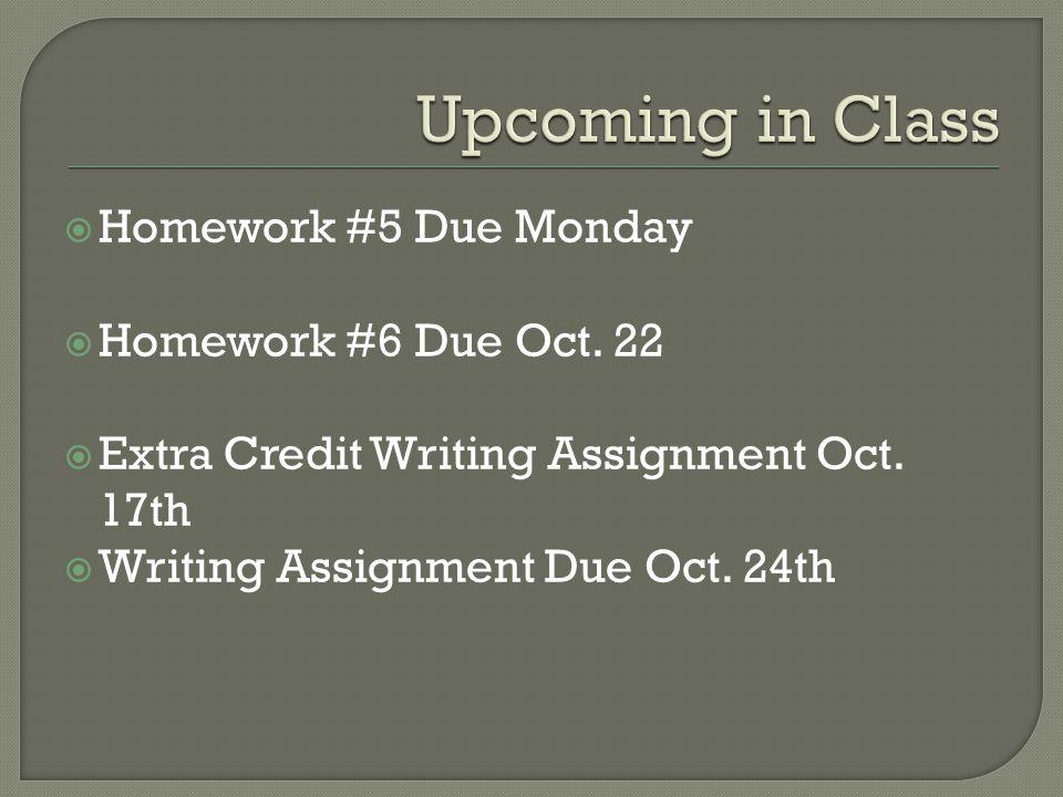  Homework #5 Due Monday  Homework #6 Due Oct. 22  Extra Credit Writing Assignment Oct. 17th  Writing Assignment Due Oct. 24th
