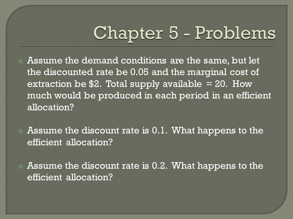  Assume the demand conditions are the same, but let the discounted rate be 0.05 and the marginal cost of extraction be $2. Total supply available = 2