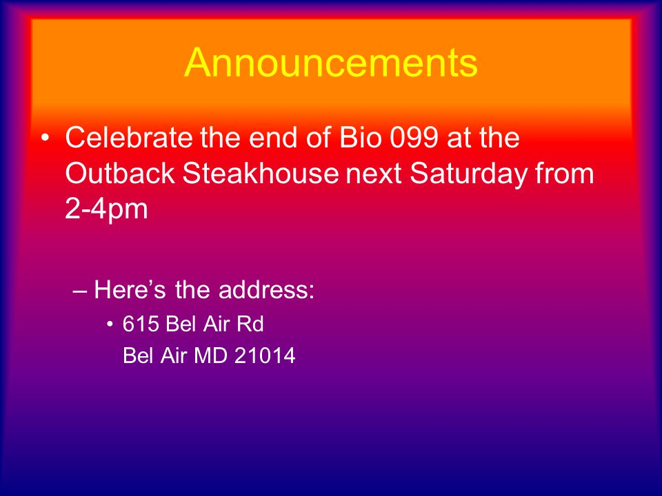 Announcements Celebrate the end of Bio 099 at the Outback Steakhouse next Saturday from 2-4pm –Here's the address: 615 Bel Air Rd Bel Air MD 21014