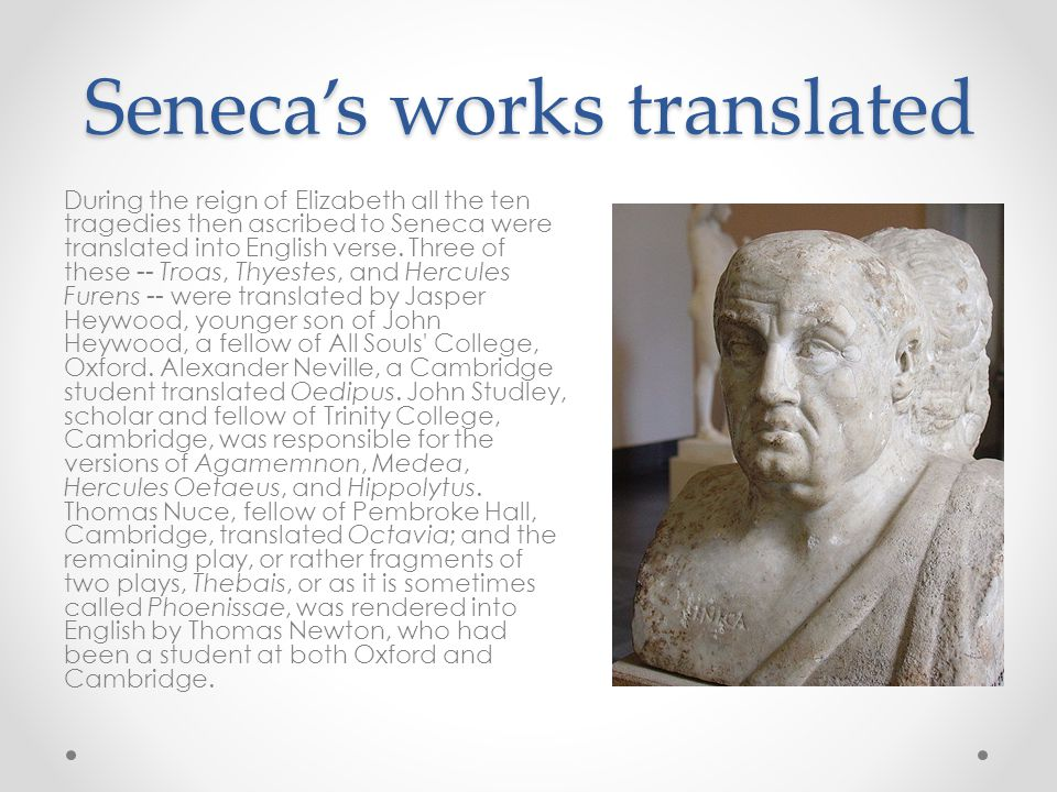 Seneca's works translated During the reign of Elizabeth all the ten tragedies then ascribed to Seneca were translated into English verse.