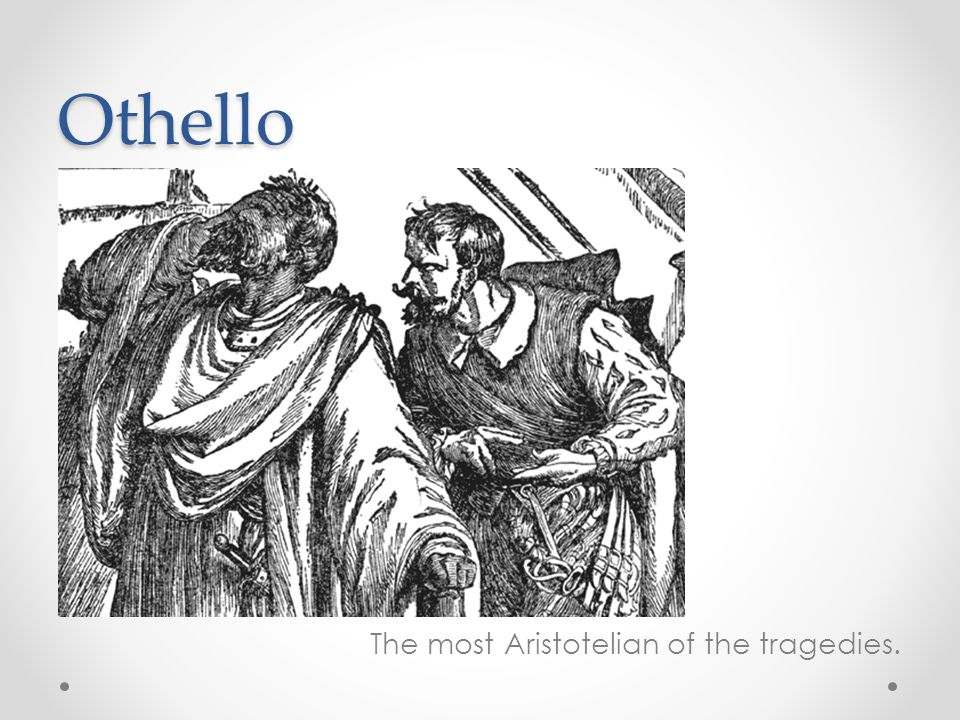 Othello The most Aristotelian of the tragedies.