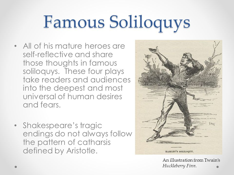 Famous Soliloquys All of his mature heroes are self-reflective and share those thoughts in famous soliloquys.