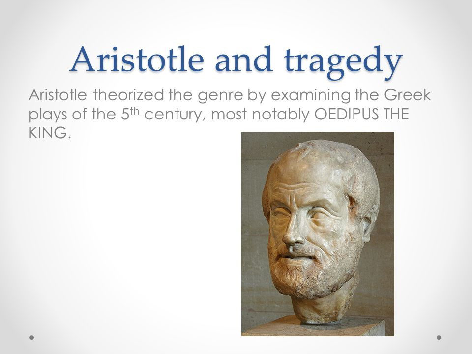 Aristotle and tragedy Aristotle theorized the genre by examining the Greek plays of the 5 th century, most notably OEDIPUS THE KING.