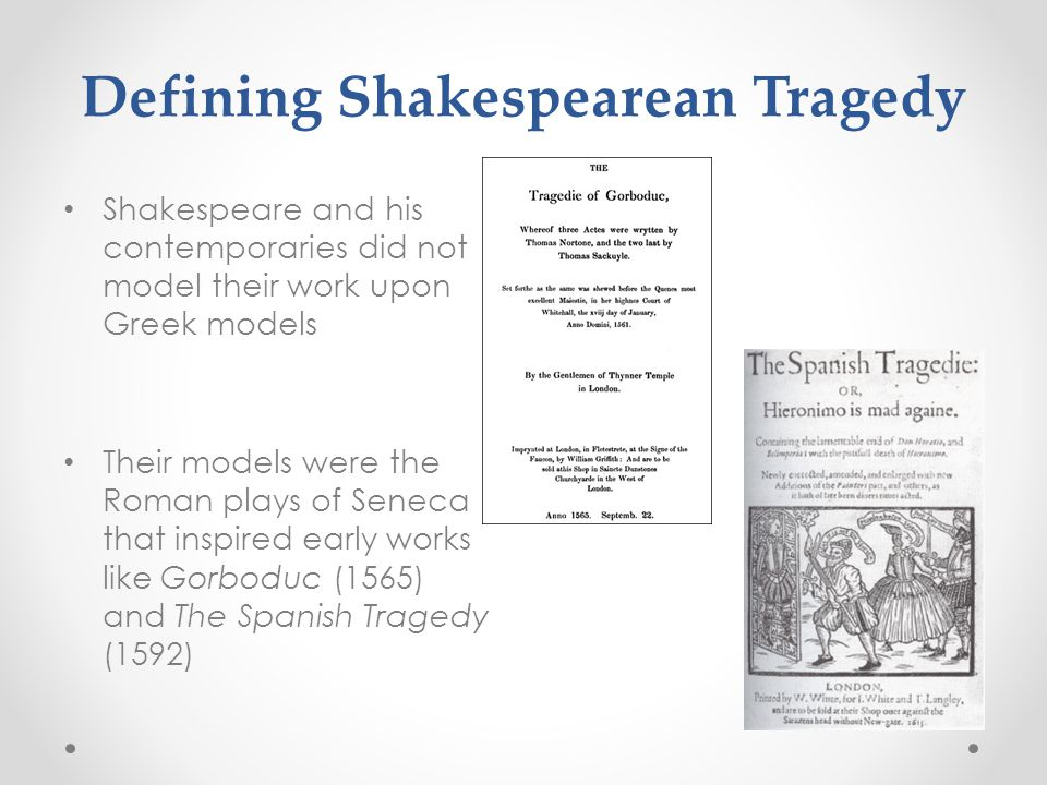 Defining Shakespearean Tragedy Shakespeare and his contemporaries did not model their work upon Greek models Their models were the Roman plays of Seneca that inspired early works like Gorboduc (1565) and The Spanish Tragedy (1592)
