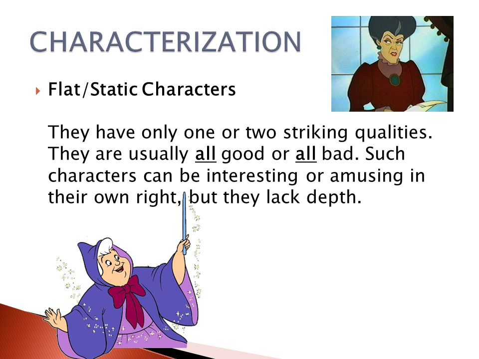  Flat/Static Characters They have only one or two striking qualities. They are usually all good or all bad. Such characters can be interesting or amu