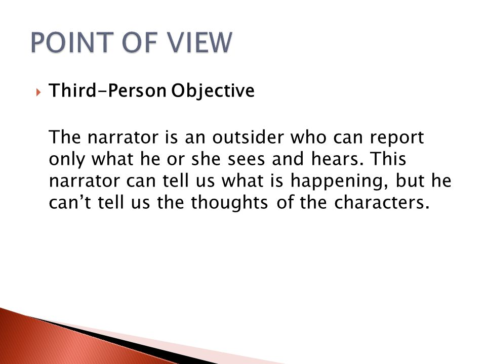  Third-Person Objective The narrator is an outsider who can report only what he or she sees and hears. This narrator can tell us what is happening, b