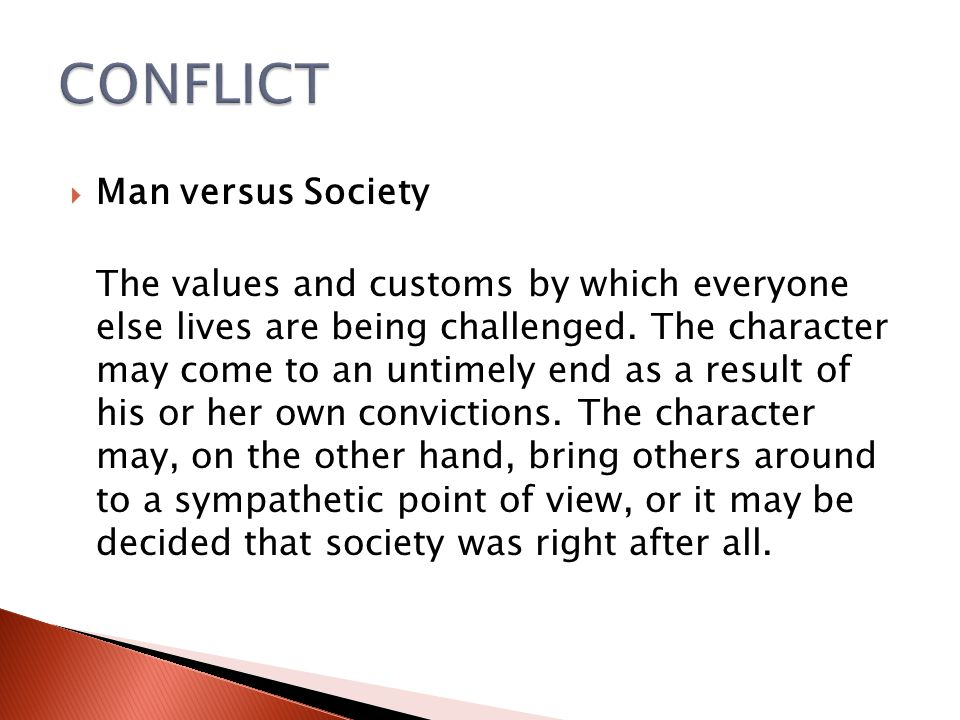  Man versus Society The values and customs by which everyone else lives are being challenged. The character may come to an untimely end as a result o