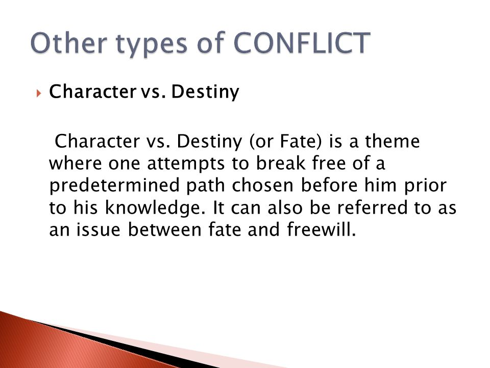  Character vs. Destiny Character vs. Destiny (or Fate) is a theme where one attempts to break free of a predetermined path chosen before him prior to