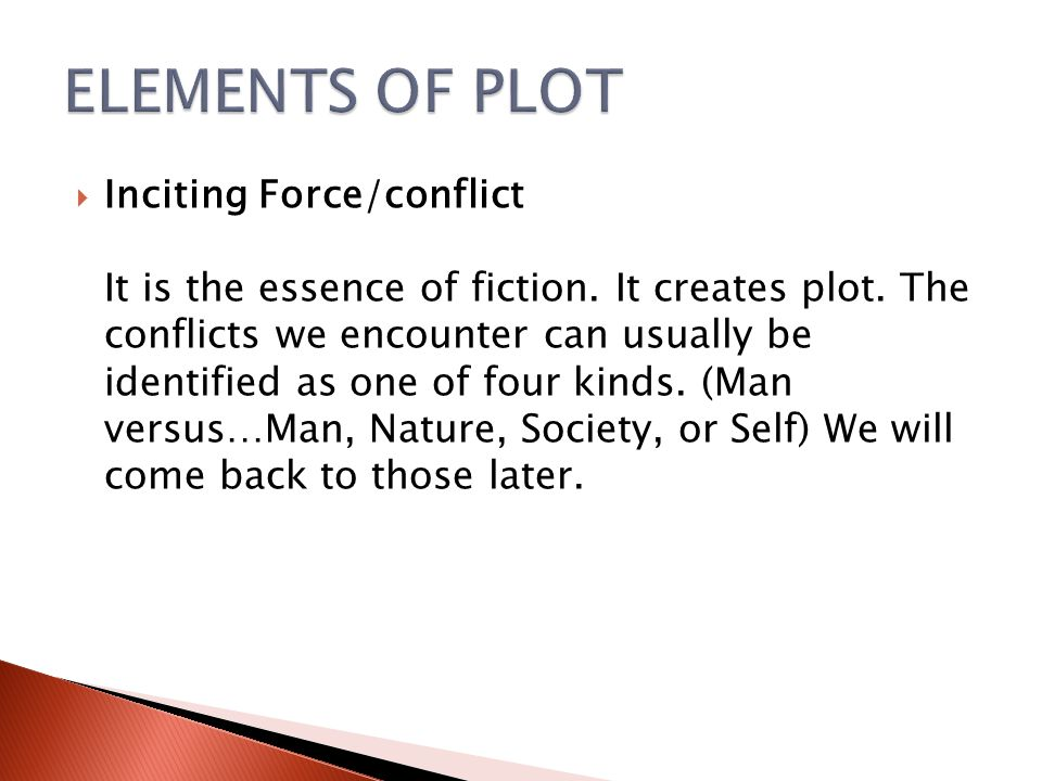  Inciting Force/conflict It is the essence of fiction. It creates plot. The conflicts we encounter can usually be identified as one of four kinds. (M