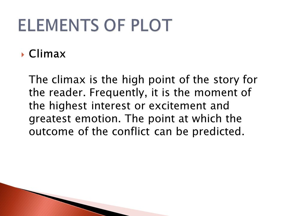  Climax The climax is the high point of the story for the reader. Frequently, it is the moment of the highest interest or excitement and greatest emo