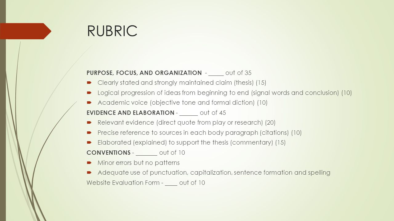 RUBRIC PURPOSE, FOCUS, AND ORGANIZATION - _____ out of 35  Clearly stated and strongly maintained claim (thesis) (15)  Logical progression of ideas