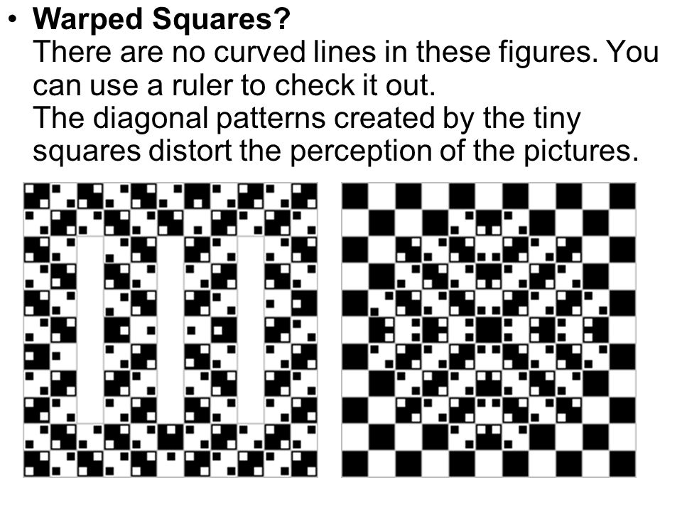Warped Squares? There are no curved lines in these figures. You can use a ruler to check it out. The diagonal patterns created by the tiny squares dis