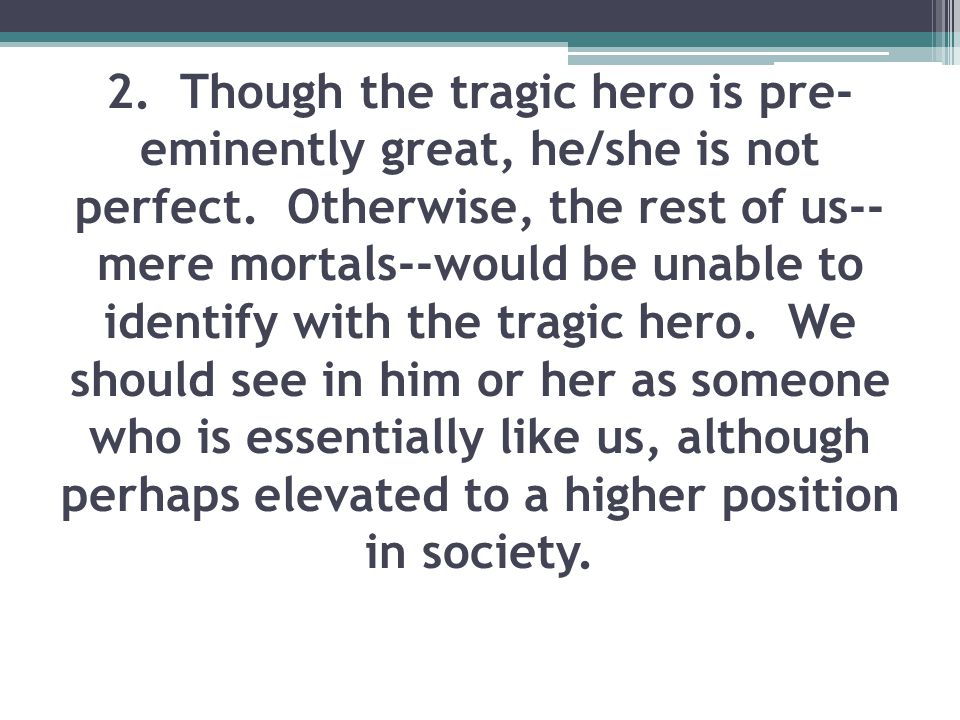 2. Though the tragic hero is pre- eminently great, he/she is not perfect. Otherwise, the rest of us-- mere mortals--would be unable to identify with t