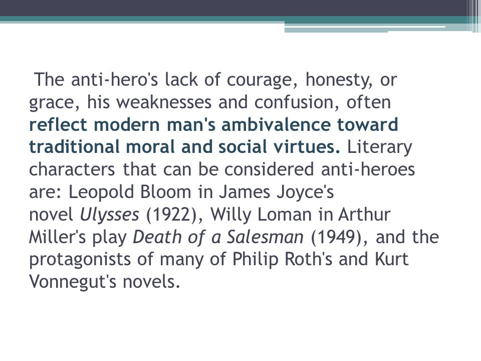 The anti-hero's lack of courage, honesty, or grace, his weaknesses and confusion, often reflect modern man's ambivalence toward traditional moral and