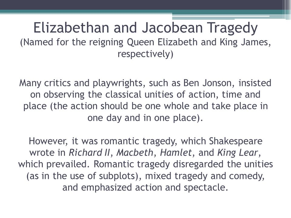 Elizabethan and Jacobean Tragedy (Named for the reigning Queen Elizabeth and King James, respectively) Many critics and playwrights, such as Ben Jonso