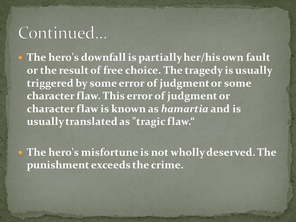 The hero's downfall is partially her/his own fault or the result of free choice. The tragedy is usually triggered by some error of judgment or some ch