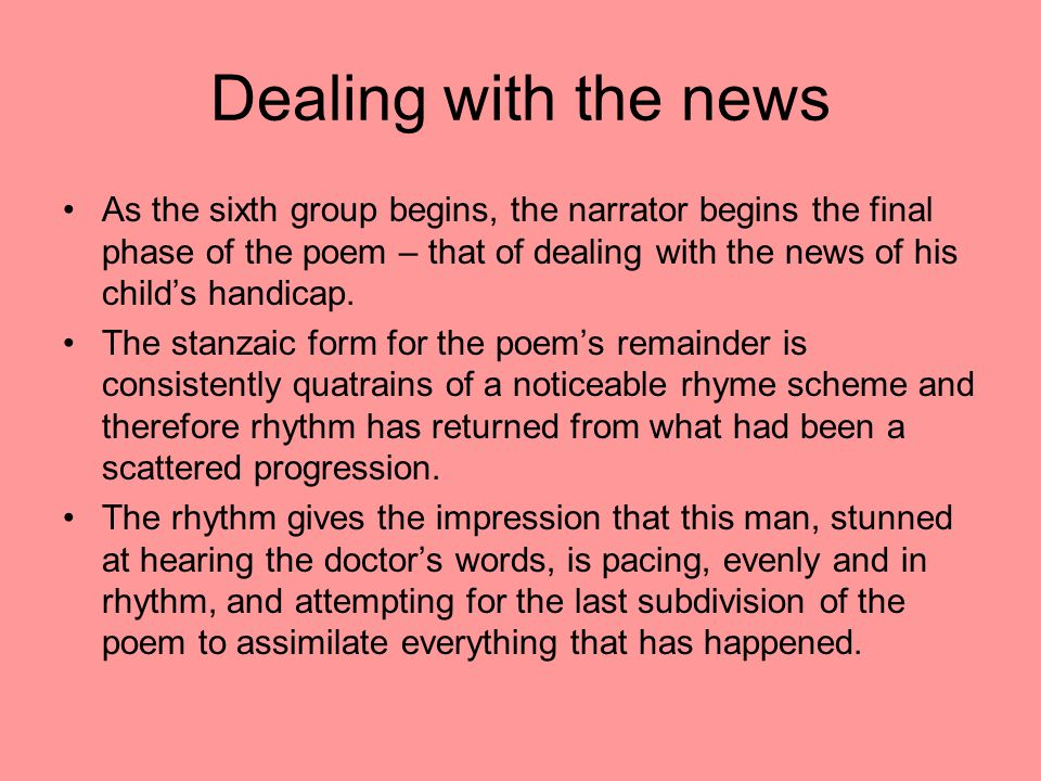 Dealing with the news As the sixth group begins, the narrator begins the final phase of the poem – that of dealing with the news of his child's handic