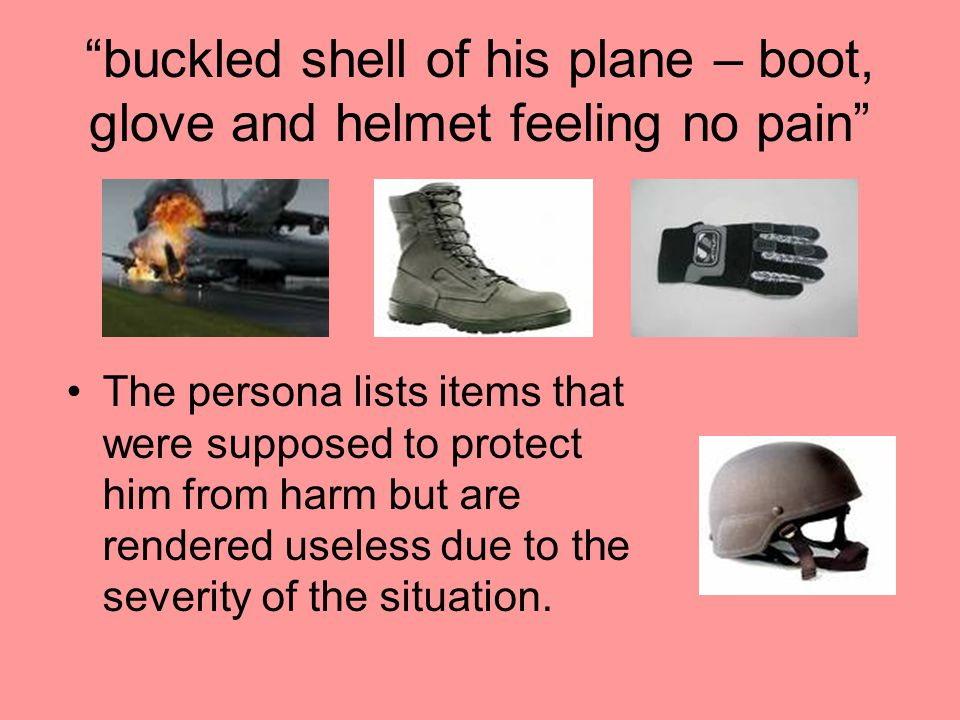 """buckled shell of his plane – boot, glove and helmet feeling no pain"" The persona lists items that were supposed to protect him from harm but are rend"
