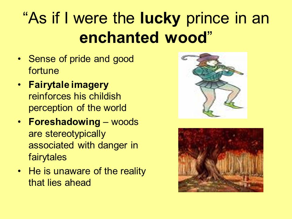 """As if I were the lucky prince in an enchanted wood"" Sense of pride and good fortune Fairytale imagery reinforces his childish perception of the world"