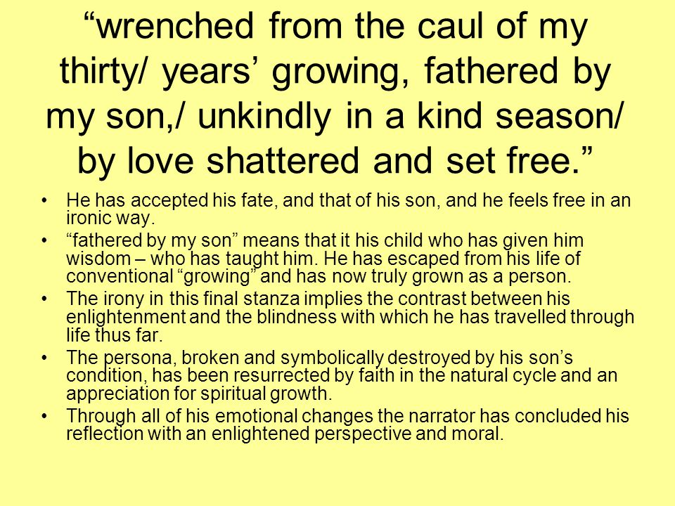 """wrenched from the caul of my thirty/ years' growing, fathered by my son,/ unkindly in a kind season/ by love shattered and set free."" He has accepted"