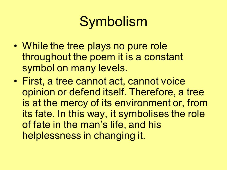 Symbolism While the tree plays no pure role throughout the poem it is a constant symbol on many levels. First, a tree cannot act, cannot voice opinion