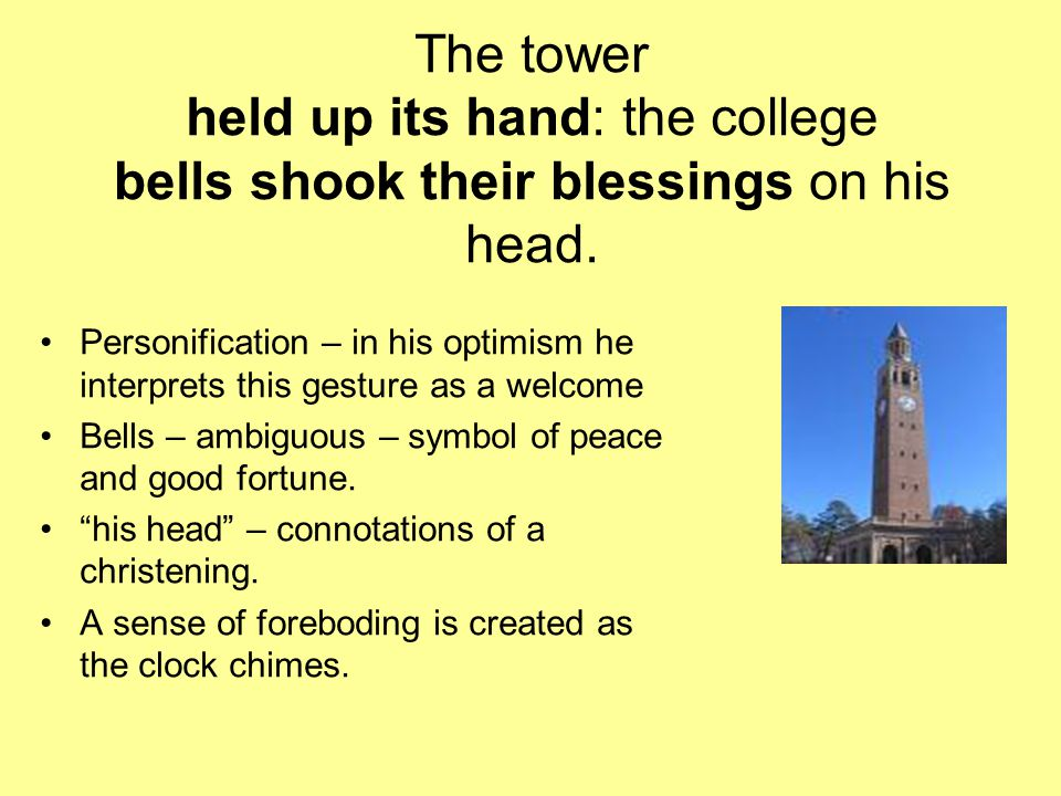 The tower held up its hand: the college bells shook their blessings on his head. Personification – in his optimism he interprets this gesture as a wel