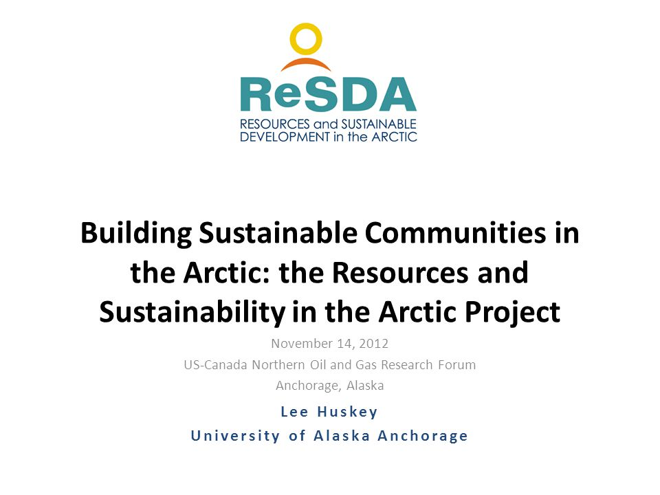 November 14, 2012 US-Canada Northern Oil and Gas Research Forum Anchorage, Alaska Building Sustainable Communities in the Arctic: the Resources and Sustainability in the Arctic Project Lee Huskey University of Alaska Anchorage