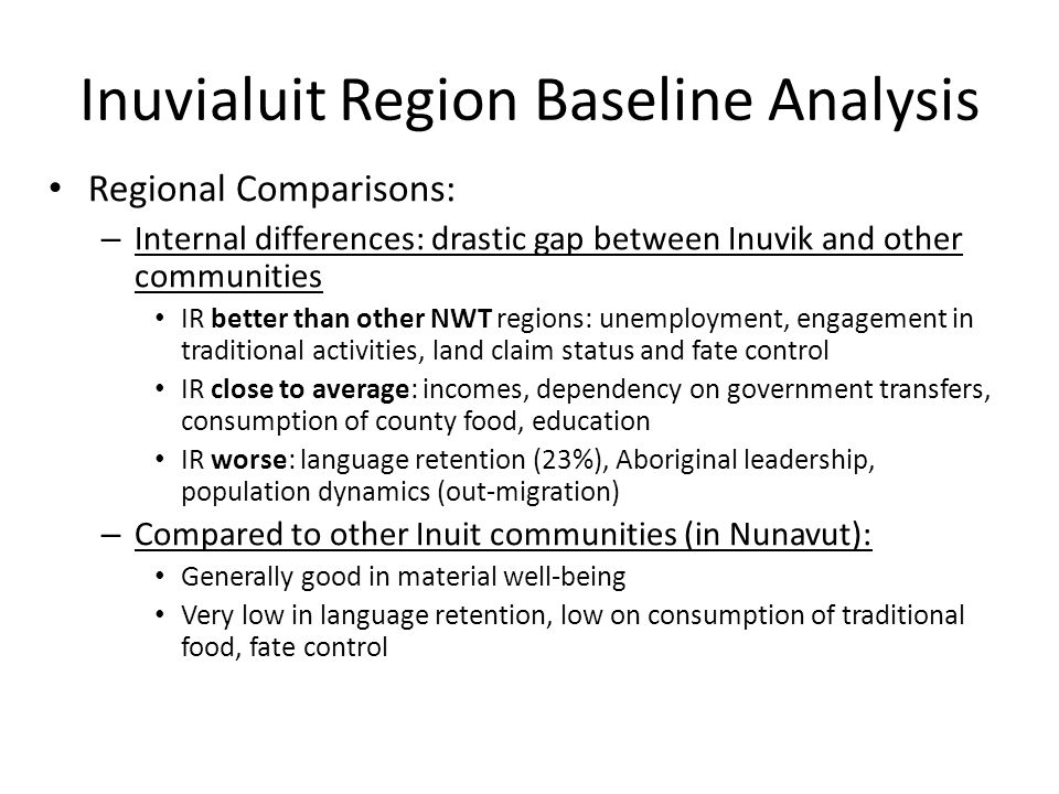 Inuvialuit Region Baseline Analysis Regional Comparisons: – Internal differences: drastic gap between Inuvik and other communities IR better than other NWT regions: unemployment, engagement in traditional activities, land claim status and fate control IR close to average: incomes, dependency on government transfers, consumption of county food, education IR worse: language retention (23%), Aboriginal leadership, population dynamics (out-migration) – Compared to other Inuit communities (in Nunavut): Generally good in material well-being Very low in language retention, low on consumption of traditional food, fate control
