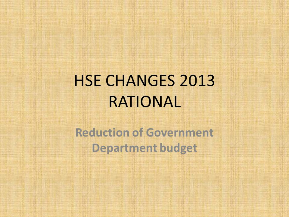 HSE CHANGES 2013 RATIONAL Reduction of Government Department budget