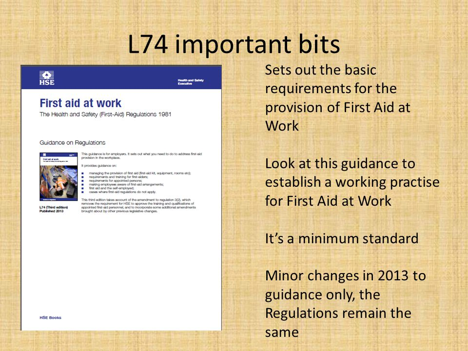 L74 important bits Sets out the basic requirements for the provision of First Aid at Work Look at this guidance to establish a working practise for Fi