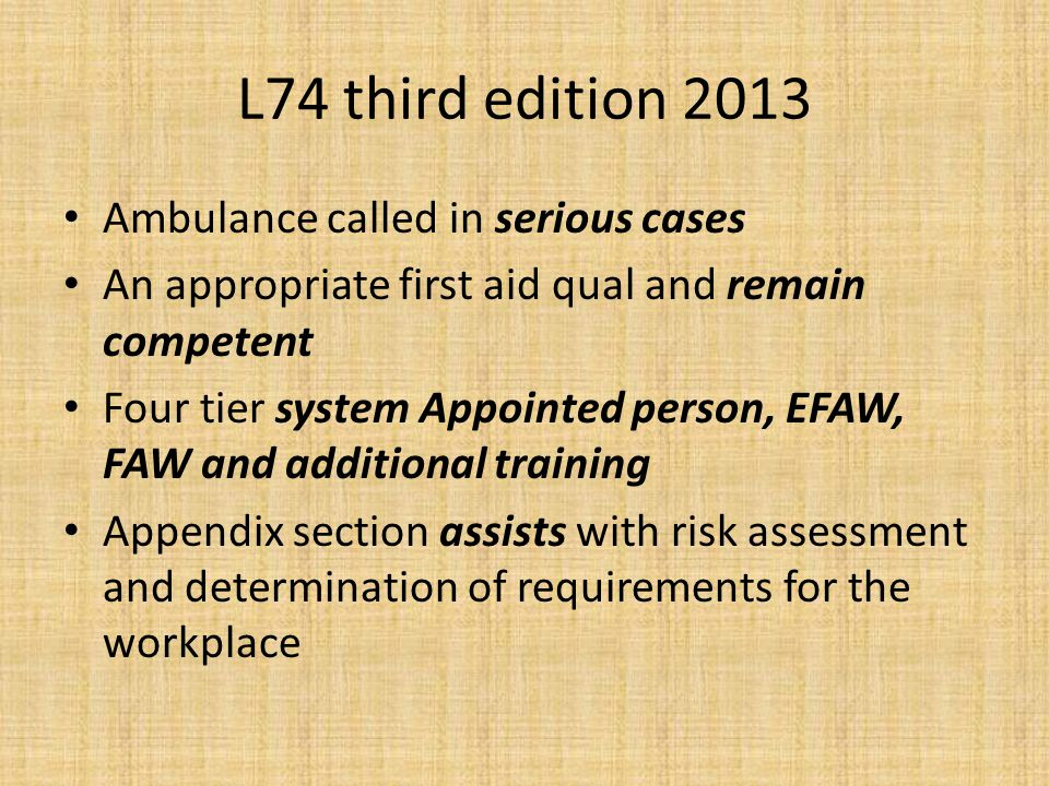 L74 third edition 2013 Ambulance called in serious cases An appropriate first aid qual and remain competent Four tier system Appointed person, EFAW, F