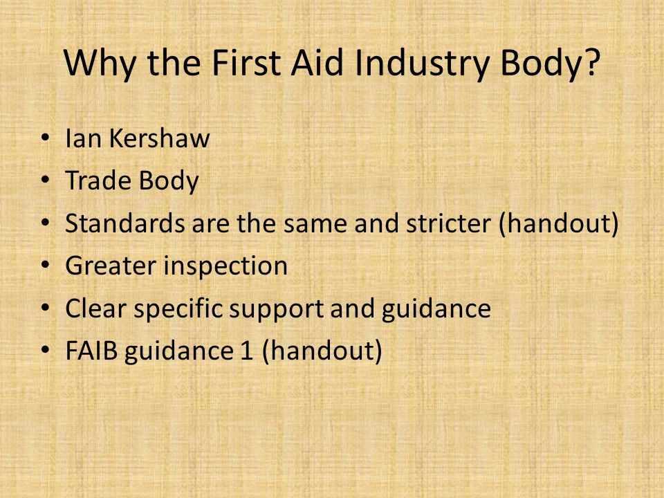Why the First Aid Industry Body? Ian Kershaw Trade Body Standards are the same and stricter (handout) Greater inspection Clear specific support and gu