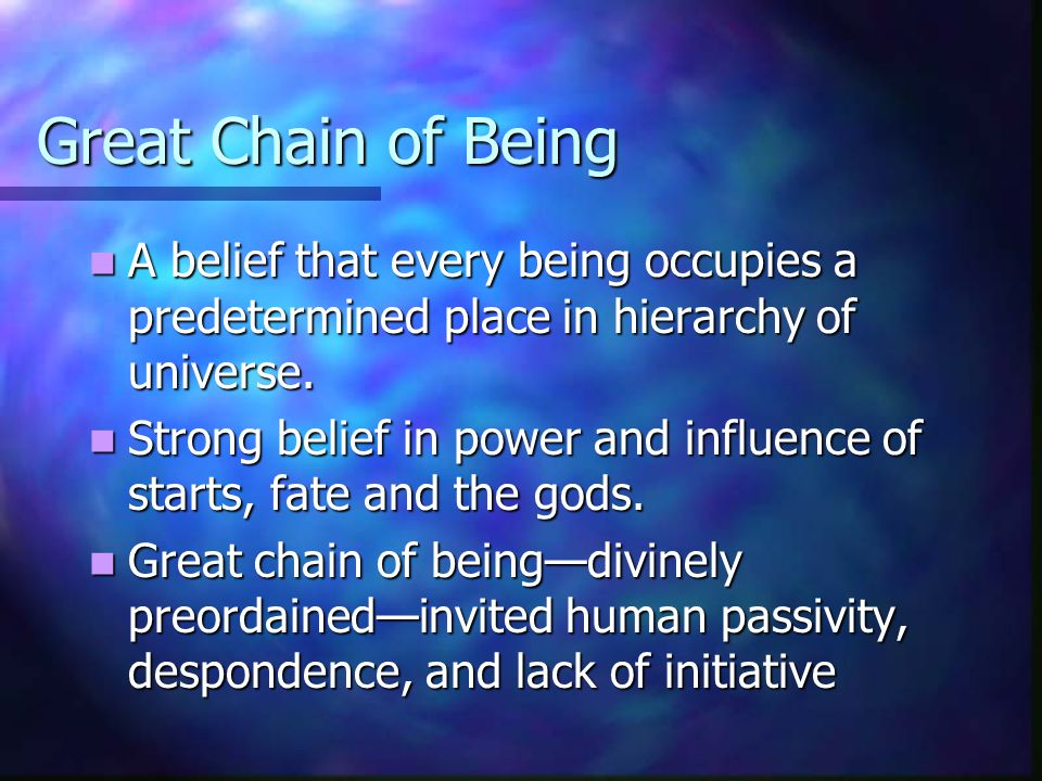 Great Chain of Being A belief that every being occupies a predetermined place in hierarchy of universe. A belief that every being occupies a predeterm