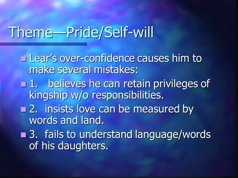 Theme—Pride/Self-will Lear's over-confidence causes him to make several mistakes: Lear's over-confidence causes him to make several mistakes: 1. belie