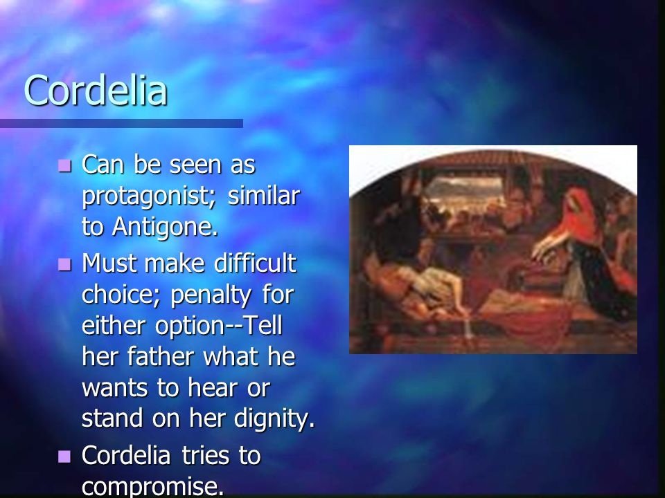 Cordelia Can be seen as protagonist; similar to Antigone. Can be seen as protagonist; similar to Antigone. Must make difficult choice; penalty for eit