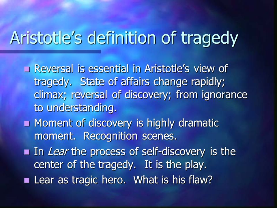 Aristotle's definition of tragedy Reversal is essential in Aristotle's view of tragedy. State of affairs change rapidly; climax; reversal of discovery